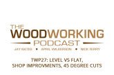 The Woodworking Podcast #27: Level vs Flat, Shop Improvments, 45 Degree Cuts