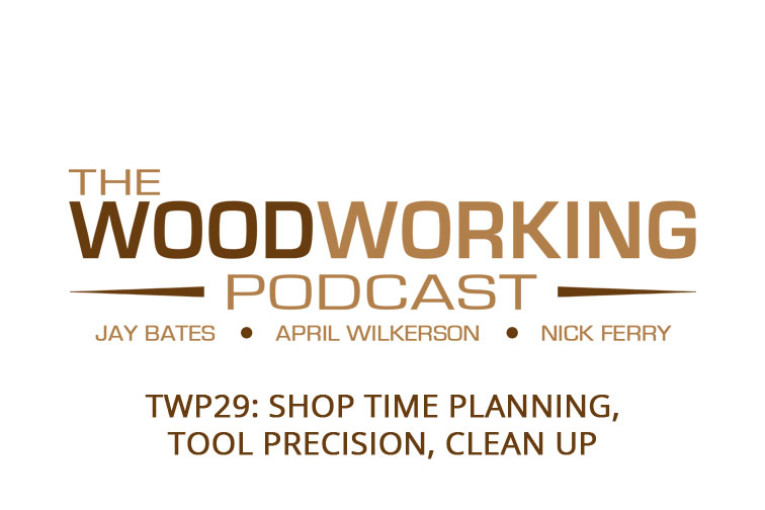 The Woodworking Podcast #29: Shop Time Planning, Tool Precision, Clean Up
