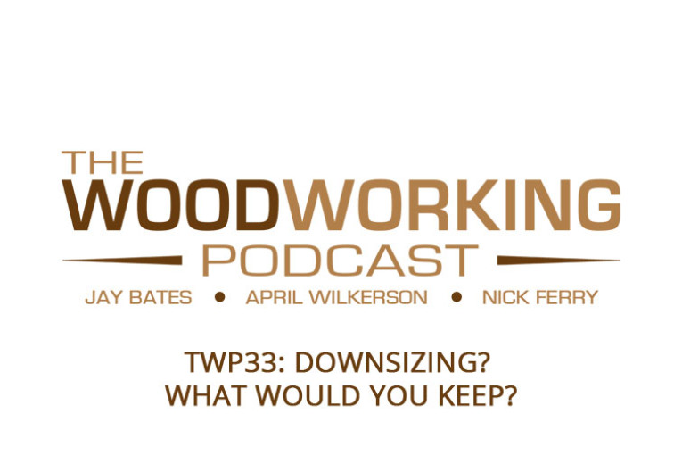 The Woodworking Podcast #33: Downsizing?  What would you keep?